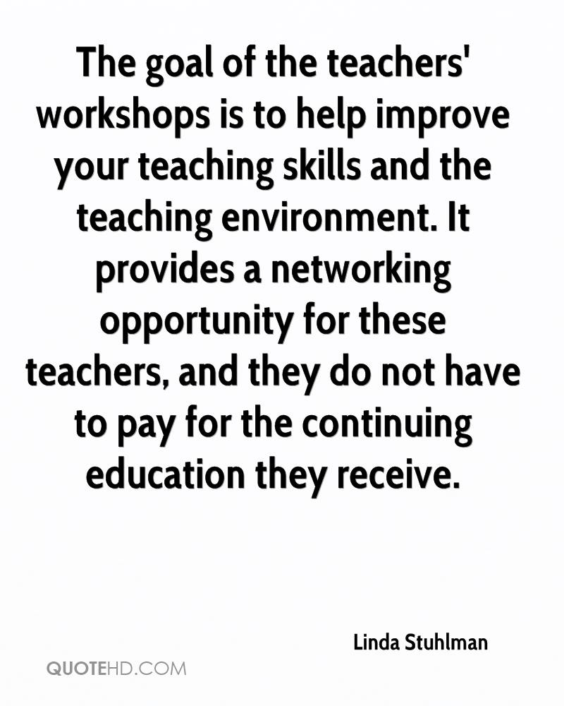 The goal of the teachers' workshops is to help improve your teaching skills and the teaching environment. It provides a networking opportunity for these teachers, and they do not have to pay for the continuing education they receive.