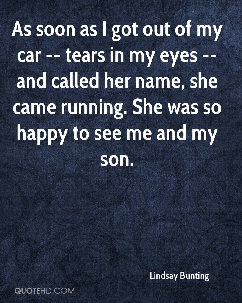 As soon as I got out of my car -- tears in my eyes -- and called her name, she came running. She was so happy to see me and my son.