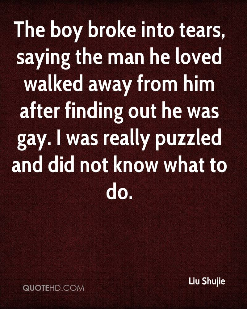 The boy broke into tears, saying the man he loved walked away from him after finding out he was gay. I was really puzzled and did not know what to do.