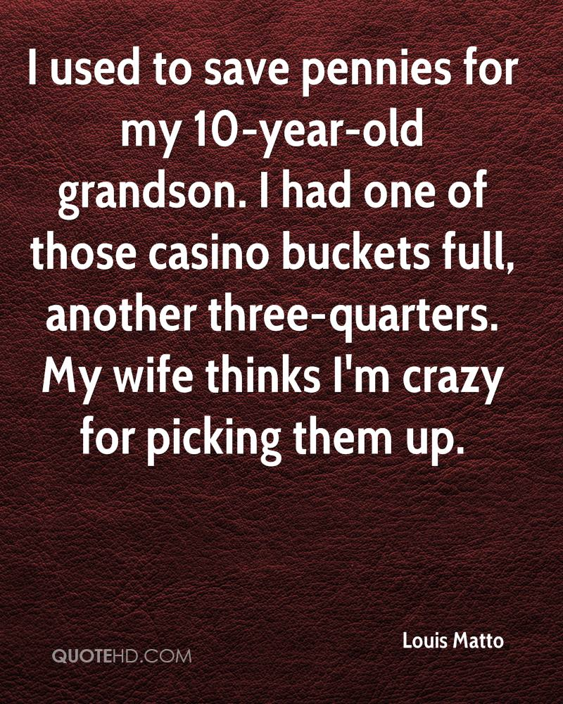 I used to save pennies for my 10-year-old grandson. I had one of those casino buckets full, another three-quarters. My wife thinks I'm crazy for picking them up.