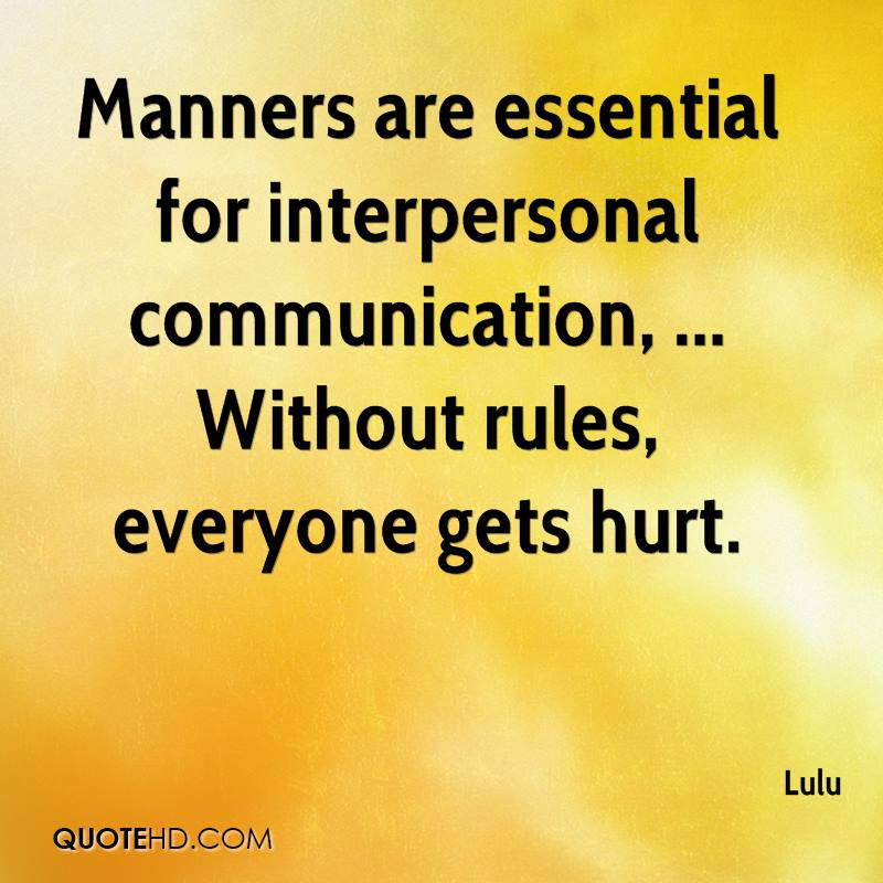 Manners are essential for interpersonal communication, ... Without rules, everyone gets hurt.