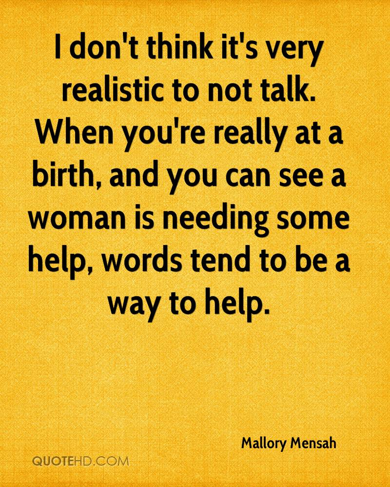 I don't think it's very realistic to not talk. When you're really at a birth, and you can see a woman is needing some help, words tend to be a way to help.