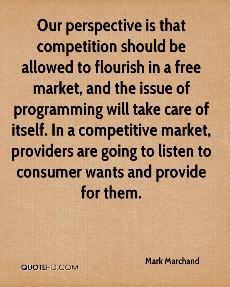 Our perspective is that competition should be allowed to flourish in a free market, and the issue of programming will take care of itself. In a competitive market, providers are going to listen to consumer wants and provide for them.