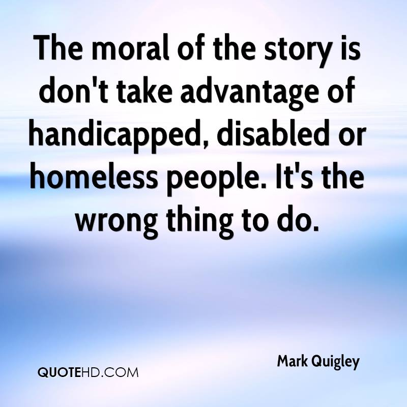 The moral of the story is don't take advantage of handicapped, disabled or homeless people. It's the wrong thing to do.