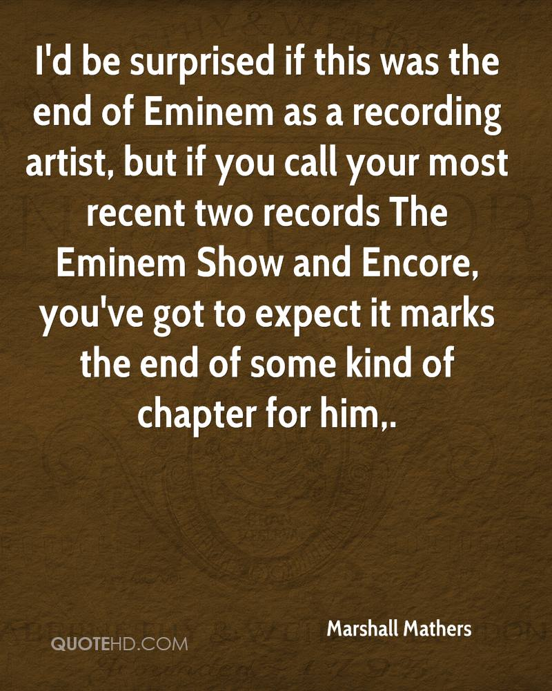 I'd be surprised if this was the end of Eminem as a recording artist, but if you call your most recent two records The Eminem Show and Encore, you've got to expect it marks the end of some kind of chapter for him.
