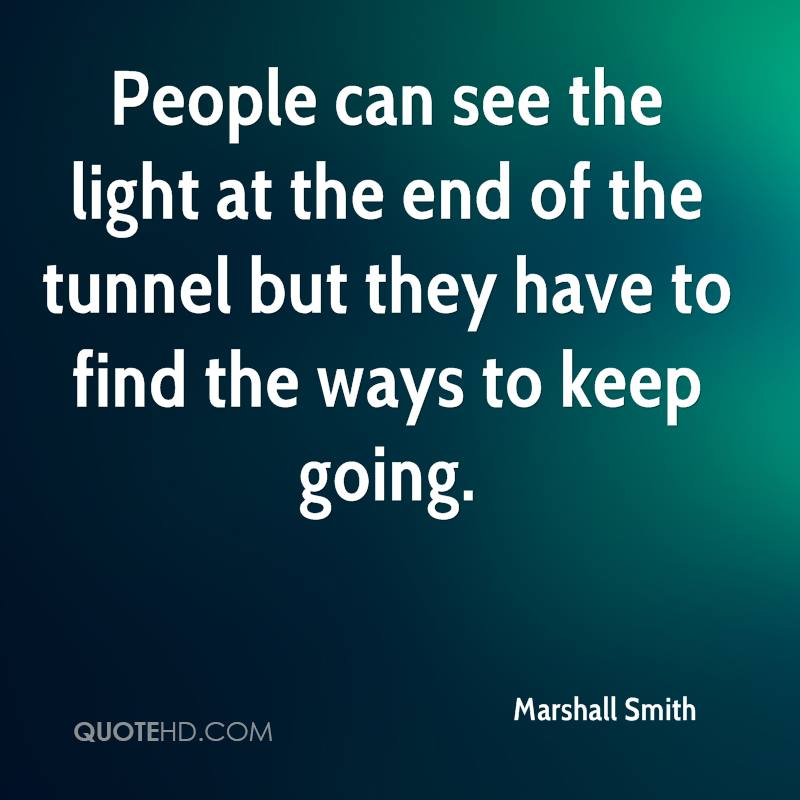 People can see the light at the end of the tunnel but they have to find the ways to keep going.