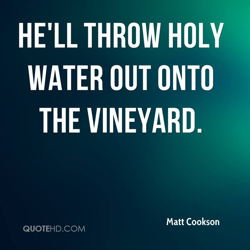 He'll throw holy water out onto the vineyard.