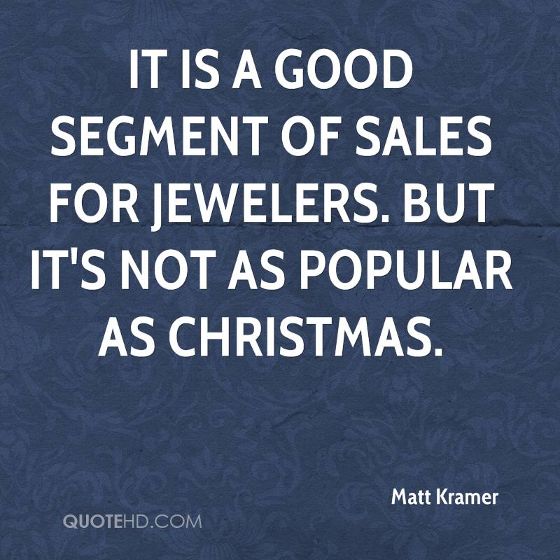 It is a good segment of sales for jewelers. But it's not as popular as Christmas.