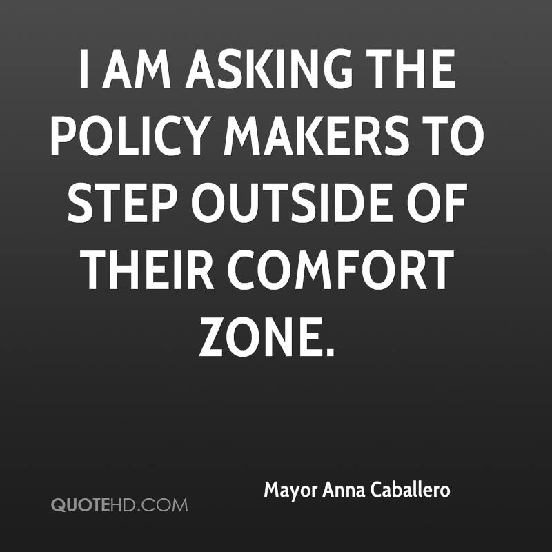 I am asking the policy makers to step outside of their comfort zone.