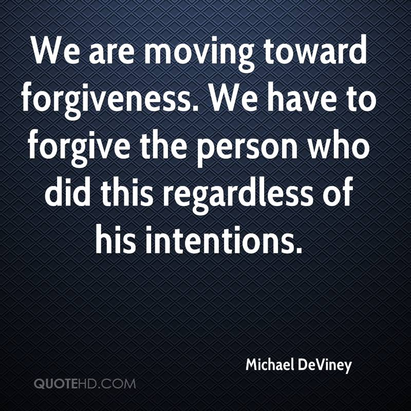 We are moving toward forgiveness. We have to forgive the person who did this regardless of his intentions.