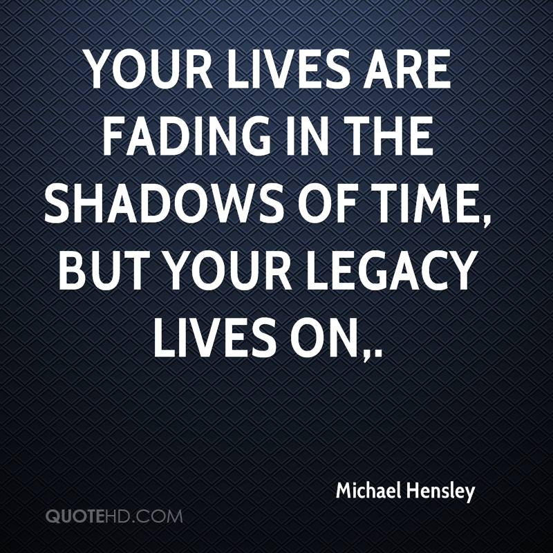 Your lives are fading in the shadows of time, but your legacy lives on.