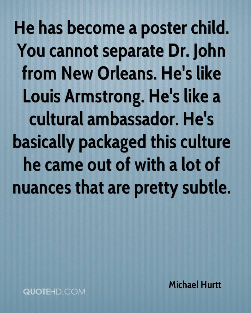 He has become a poster child. You cannot separate Dr. John from New Orleans. He's like Louis Armstrong. He's like a cultural ambassador. He's basically packaged this culture he came out of with a lot of nuances that are pretty subtle.