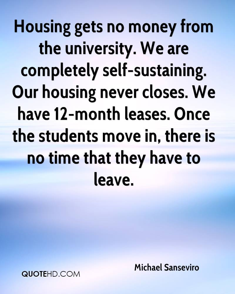 Housing gets no money from the university. We are completely self-sustaining. Our housing never closes. We have 12-month leases. Once the students move in, there is no time that they have to leave.