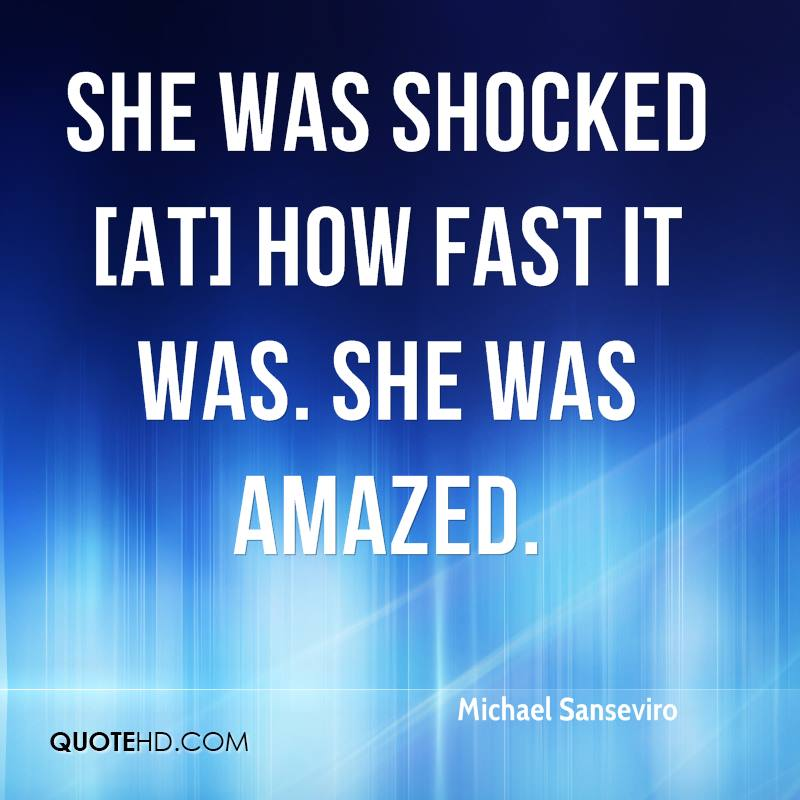 She was shocked [at] how fast it was. She was amazed.