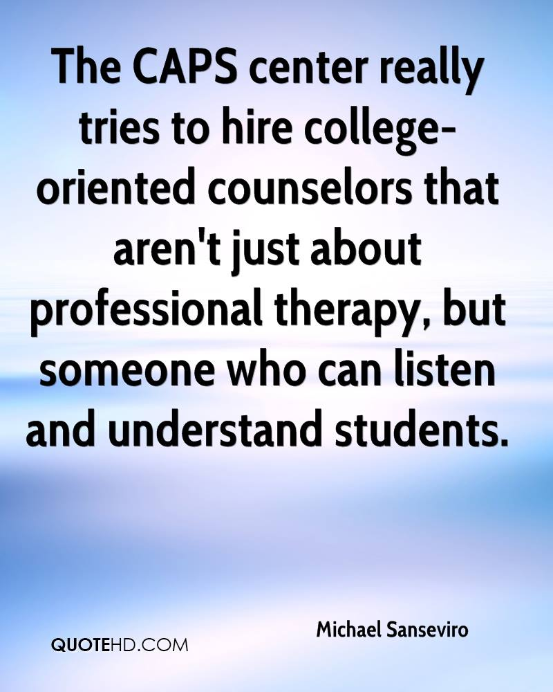 The CAPS center really tries to hire college-oriented counselors that aren't just about professional therapy, but someone who can listen and understand students.