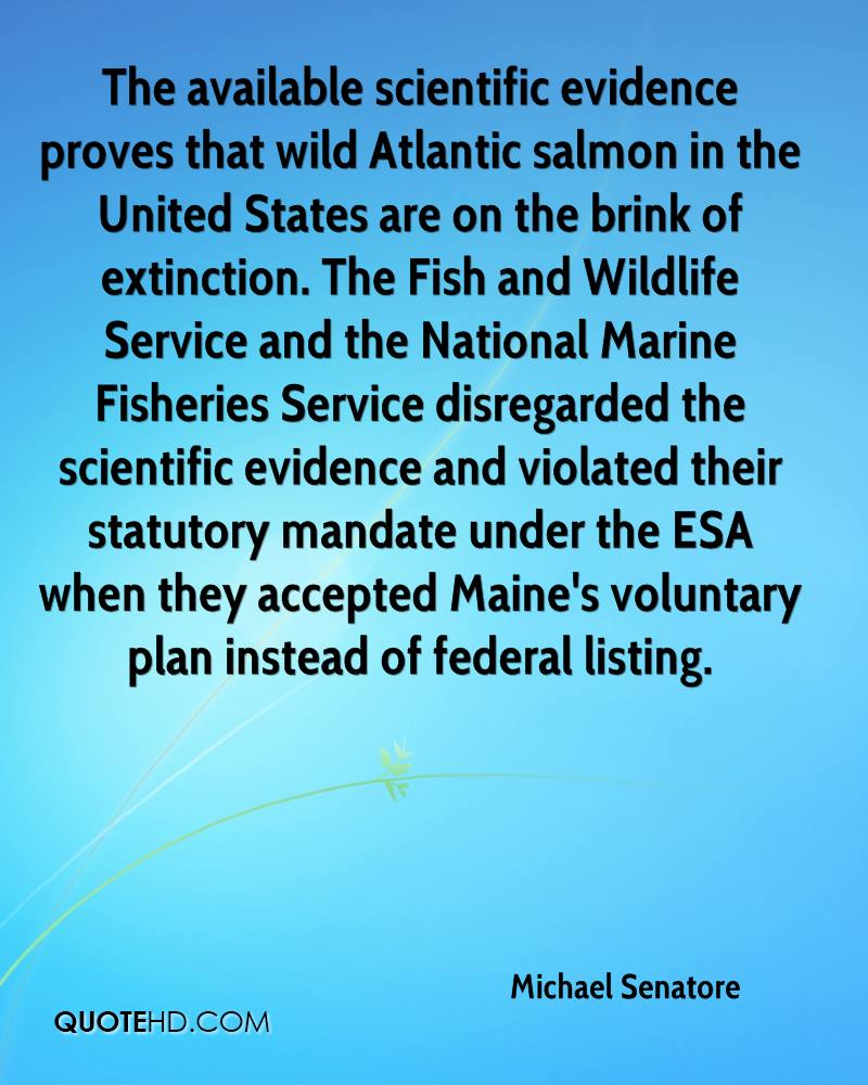 The available scientific evidence proves that wild Atlantic salmon in the United States are on the brink of extinction. The Fish and Wildlife Service and the National Marine Fisheries Service disregarded the scientific evidence and violated their statutory mandate under the ESA when they accepted Maine's voluntary plan instead of federal listing.
