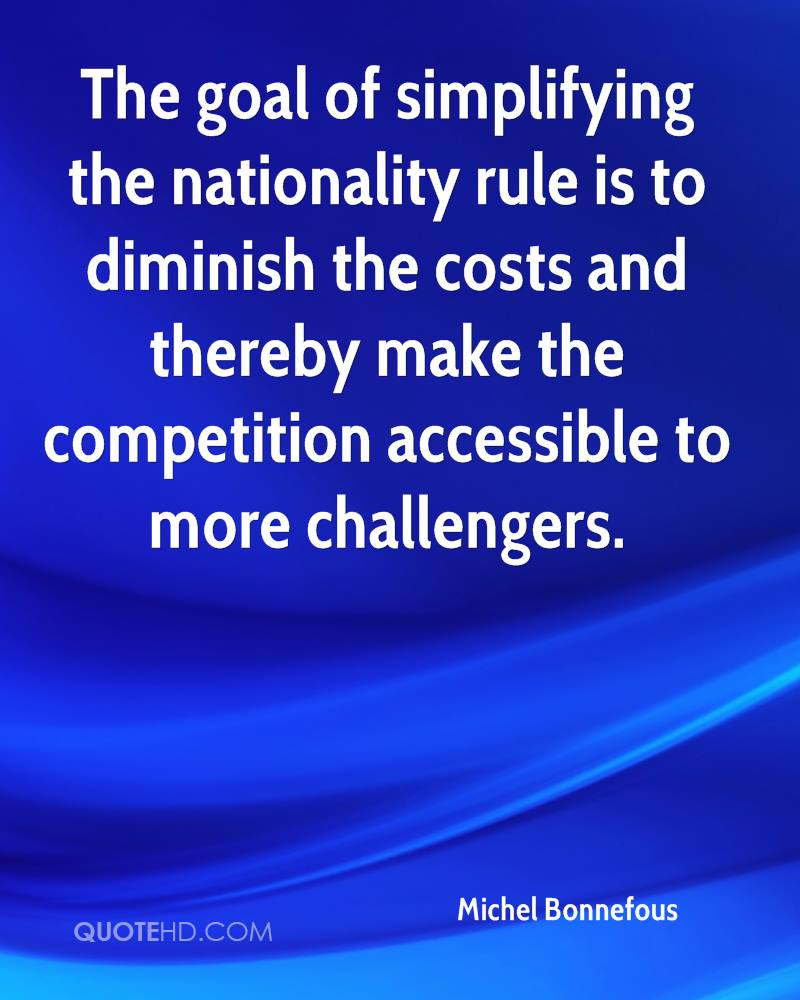 The goal of simplifying the nationality rule is to diminish the costs and thereby make the competition accessible to more challengers.
