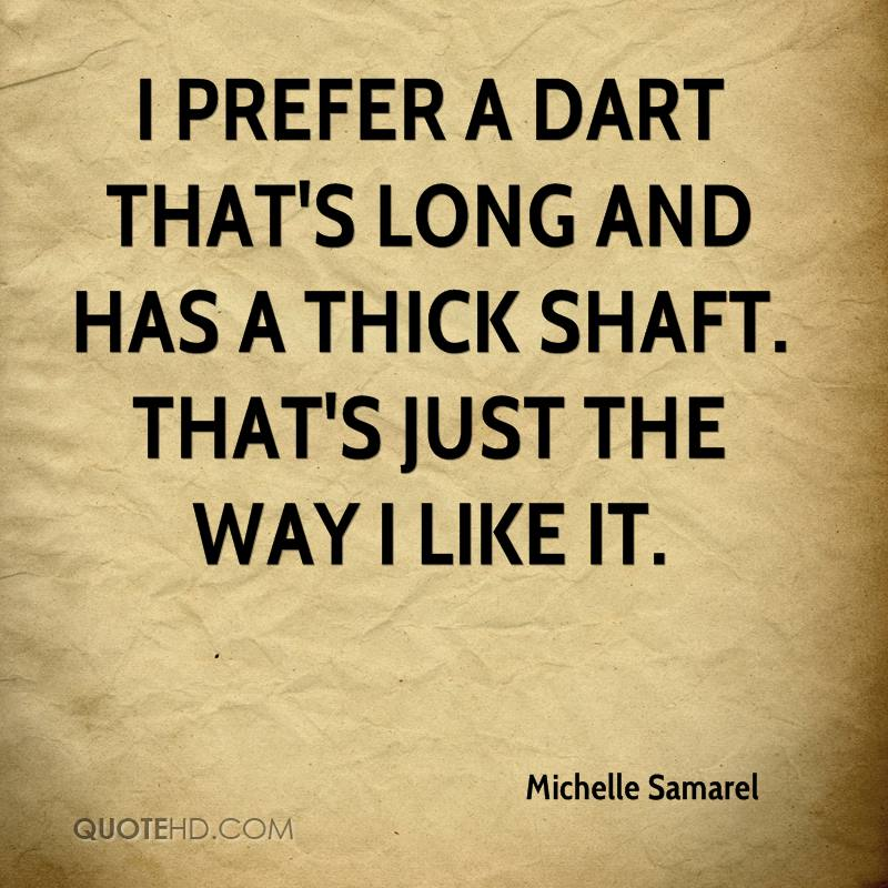 I prefer a dart that's long and has a thick shaft. That's just the way I like it.