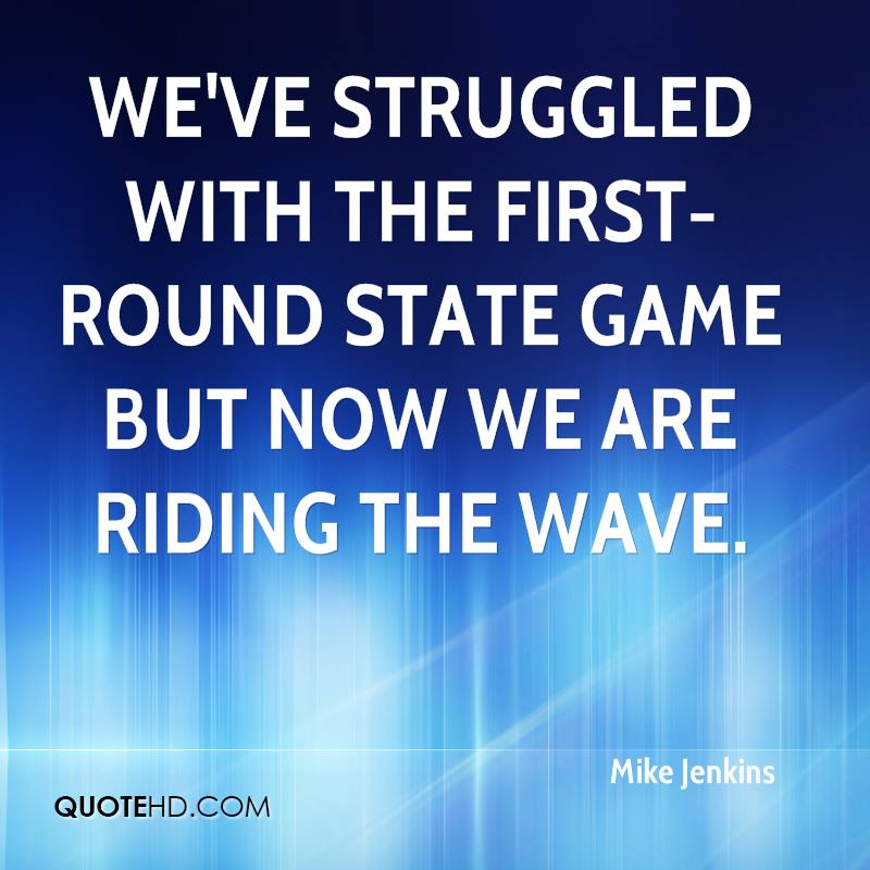 We've struggled with the first-round state game but now we are riding the wave.