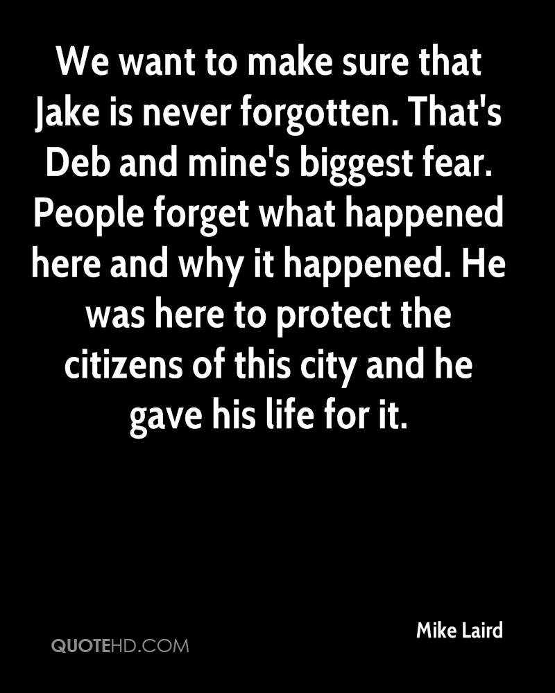 We want to make sure that Jake is never forgotten. That's Deb and mine's biggest fear. People forget what happened here and why it happened. He was here to protect the citizens of this city and he gave his life for it.