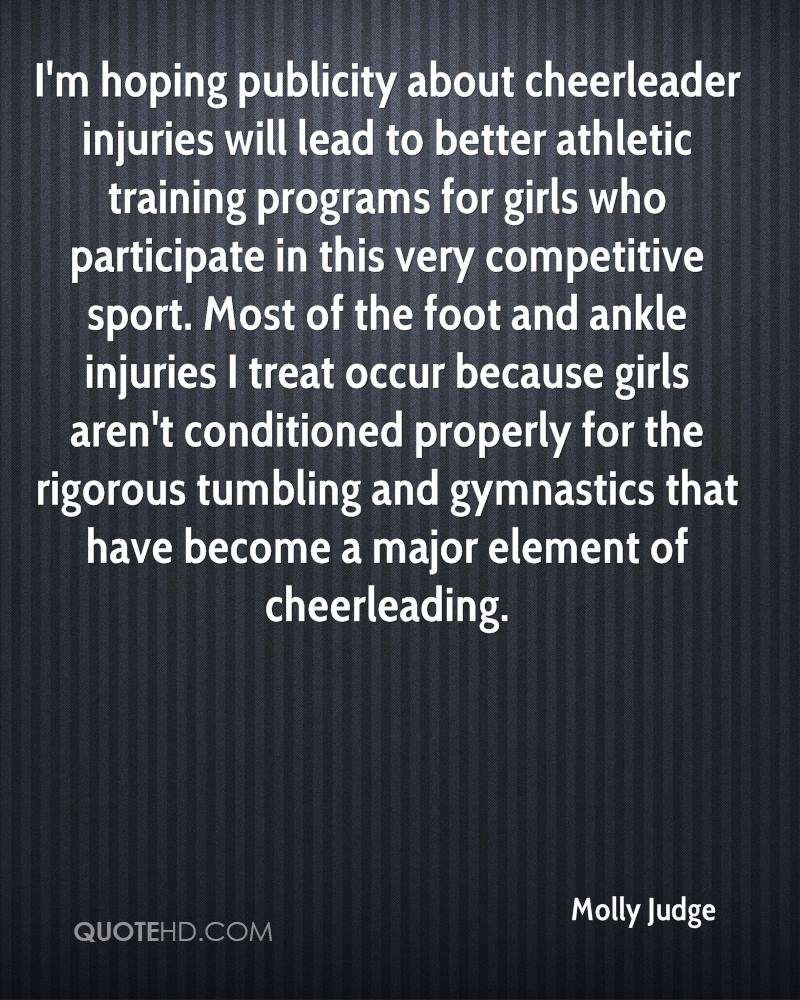 I'm hoping publicity about cheerleader injuries will lead to better athletic training programs for girls who participate in this very competitive sport. Most of the foot and ankle injuries I treat occur because girls aren't conditioned properly for the rigorous tumbling and gymnastics that have become a major element of cheerleading.
