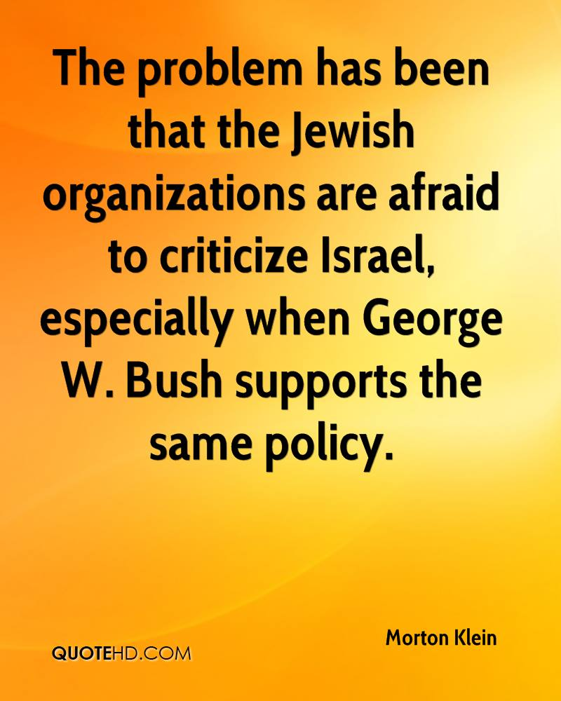 The problem has been that the Jewish organizations are afraid to criticize Israel, especially when George W. Bush supports the same policy.
