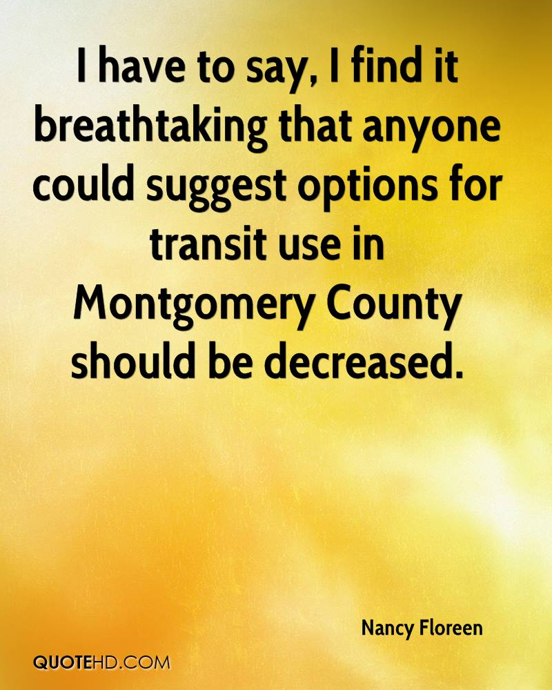 I have to say, I find it breathtaking that anyone could suggest options for transit use in Montgomery County should be decreased.
