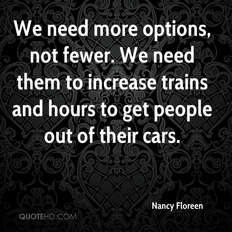 We need more options, not fewer. We need them to increase trains and hours to get people out of their cars.