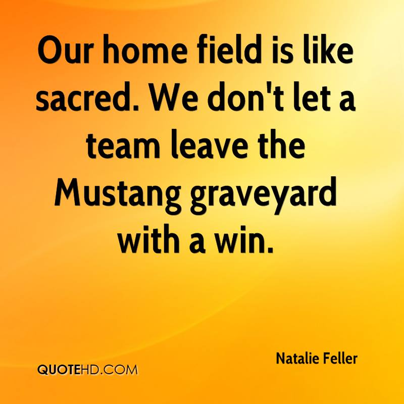 Our home field is like sacred. We don't let a team leave the Mustang graveyard with a win.