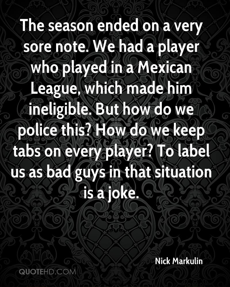 The season ended on a very sore note. We had a player who played in a Mexican League, which made him ineligible. But how do we police this? How do we keep tabs on every player? To label us as bad guys in that situation is a joke.
