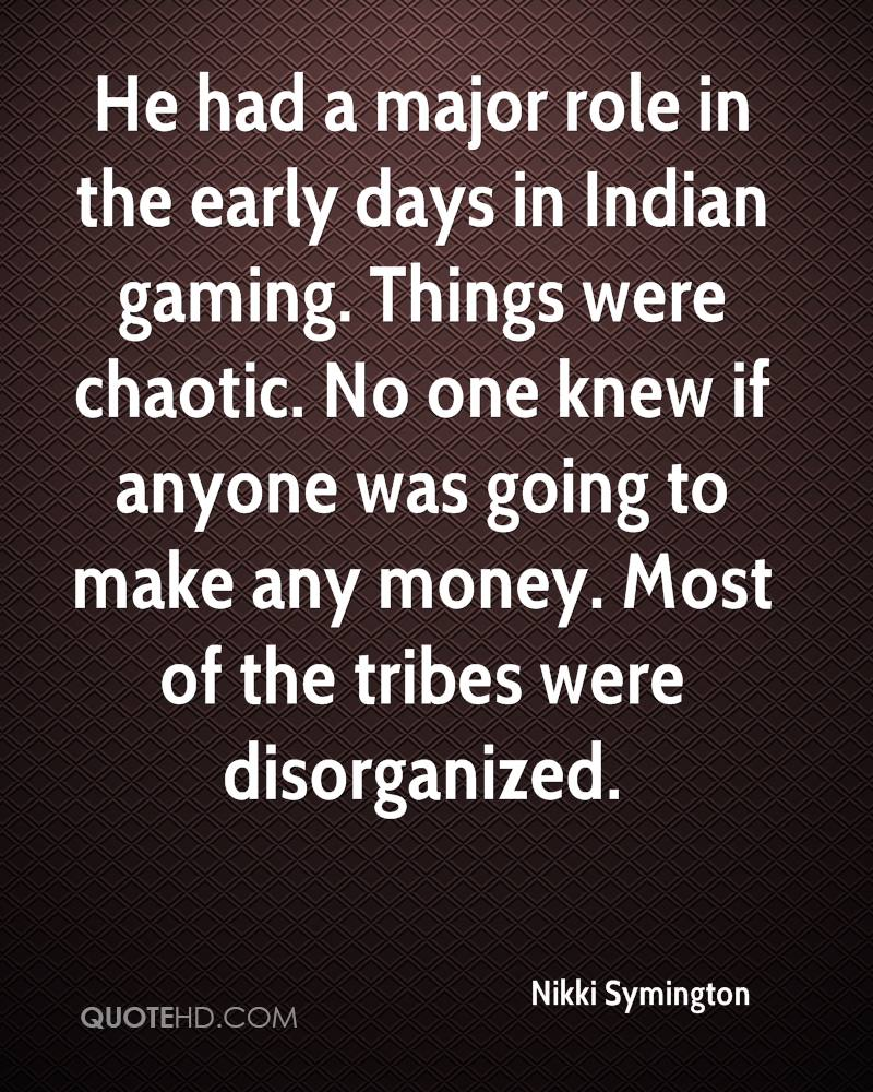 He had a major role in the early days in Indian gaming. Things were chaotic. No one knew if anyone was going to make any money. Most of the tribes were disorganized.
