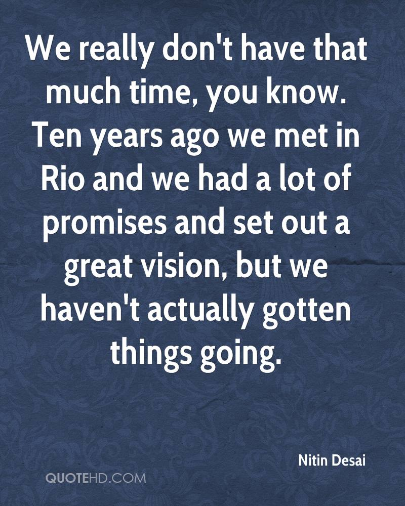 We really don't have that much time, you know. Ten years ago we met in Rio and we had a lot of promises and set out a great vision, but we haven't actually gotten things going.