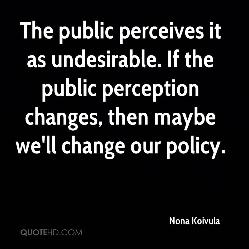 The public perceives it as undesirable. If the public perception changes, then maybe we'll change our policy.