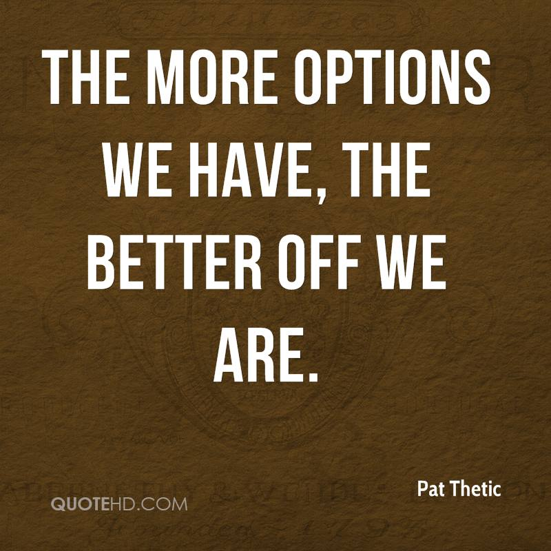 The more options we have, the better off we are.