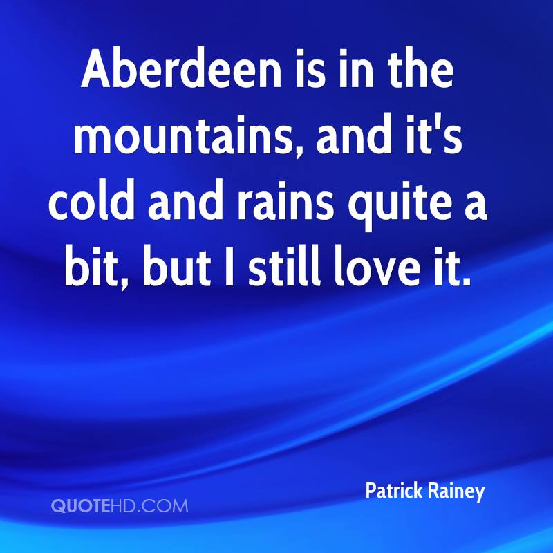 Aberdeen is in the mountains, and it's cold and rains quite a bit, but I still love it.