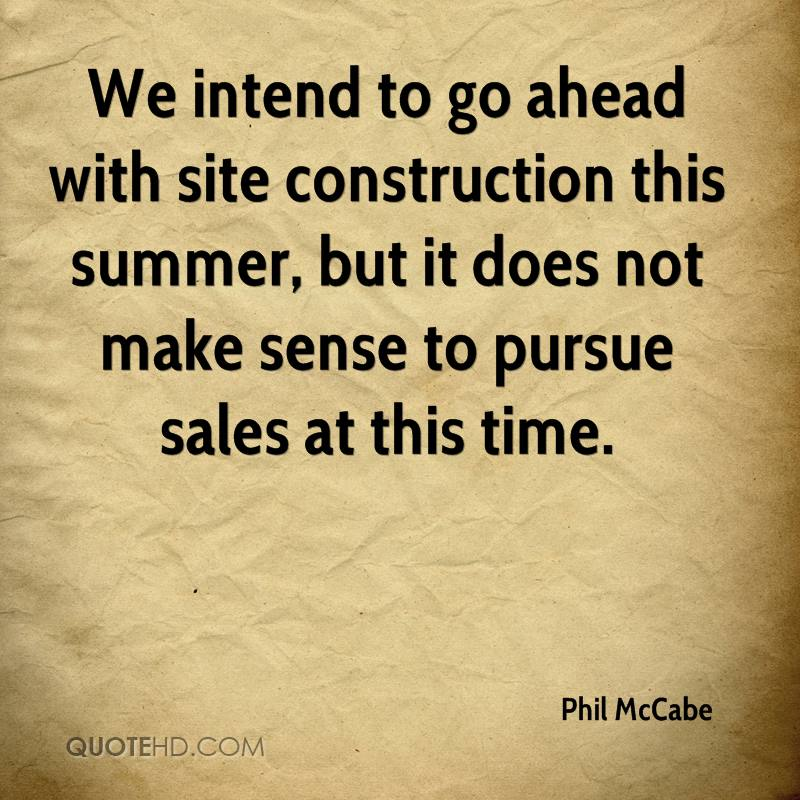 We intend to go ahead with site construction this summer, but it does not make sense to pursue sales at this time.