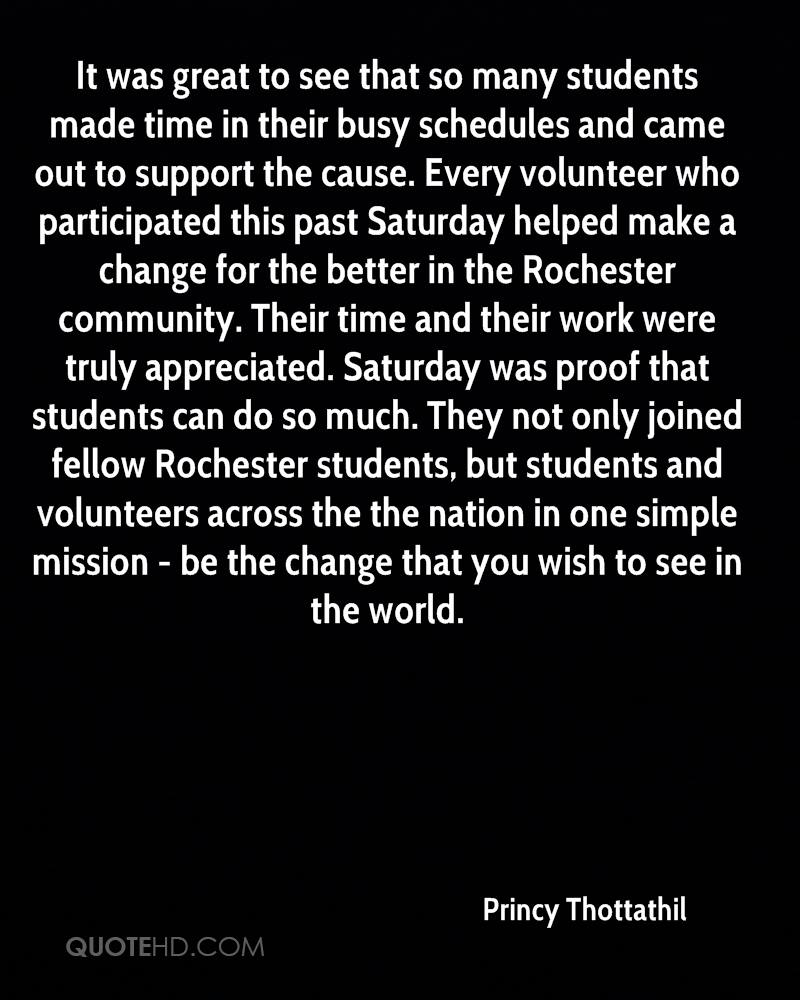 It was great to see that so many students made time in their busy schedules and came out to support the cause. Every volunteer who participated this past Saturday helped make a change for the better in the Rochester community. Their time and their work were truly appreciated. Saturday was proof that students can do so much. They not only joined fellow Rochester students, but students and volunteers across the the nation in one simple mission - be the change that you wish to see in the world.