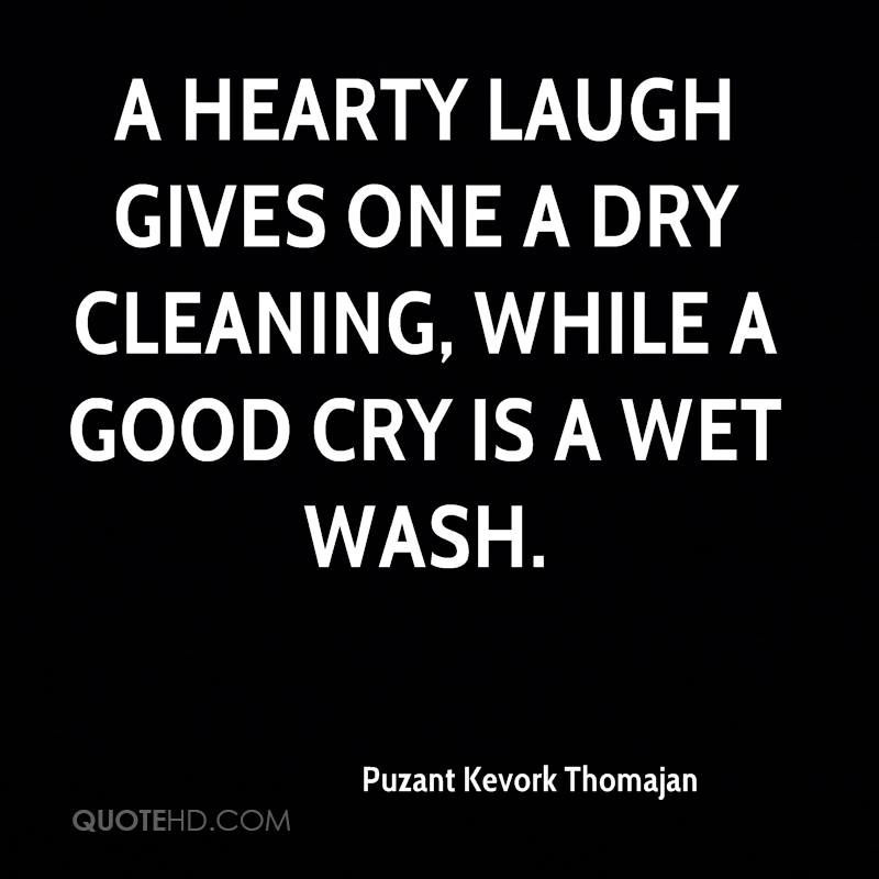 A hearty laugh gives one a dry cleaning, while a good cry is a wet wash.