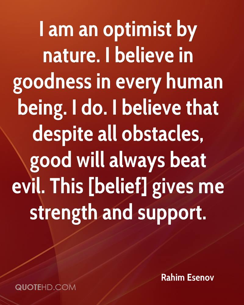 I am an optimist by nature. I believe in goodness in every human being. I do. I believe that despite all obstacles, good will always beat evil. This [belief] gives me strength and support.