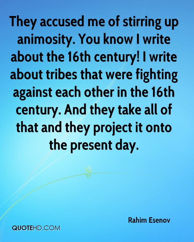 They accused me of stirring up animosity. You know I write about the 16th century! I write about tribes that were fighting against each other in the 16th century. And they take all of that and they project it onto the present day.