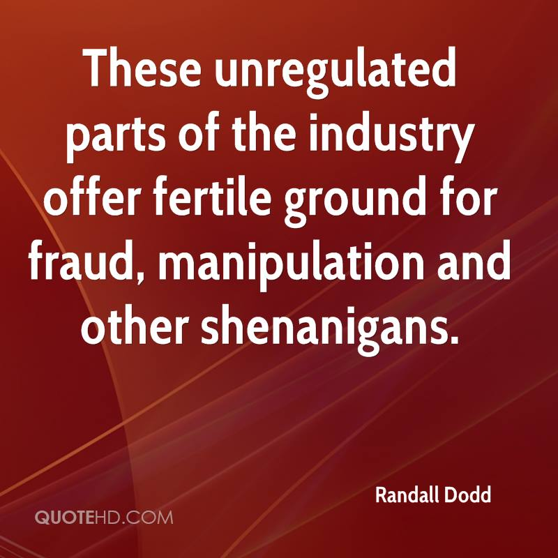 These unregulated parts of the industry offer fertile ground for fraud, manipulation and other shenanigans.