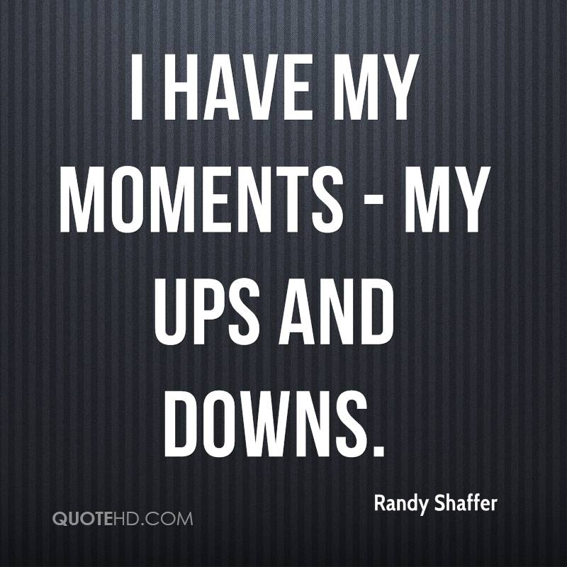 I have my moments - my ups and downs.