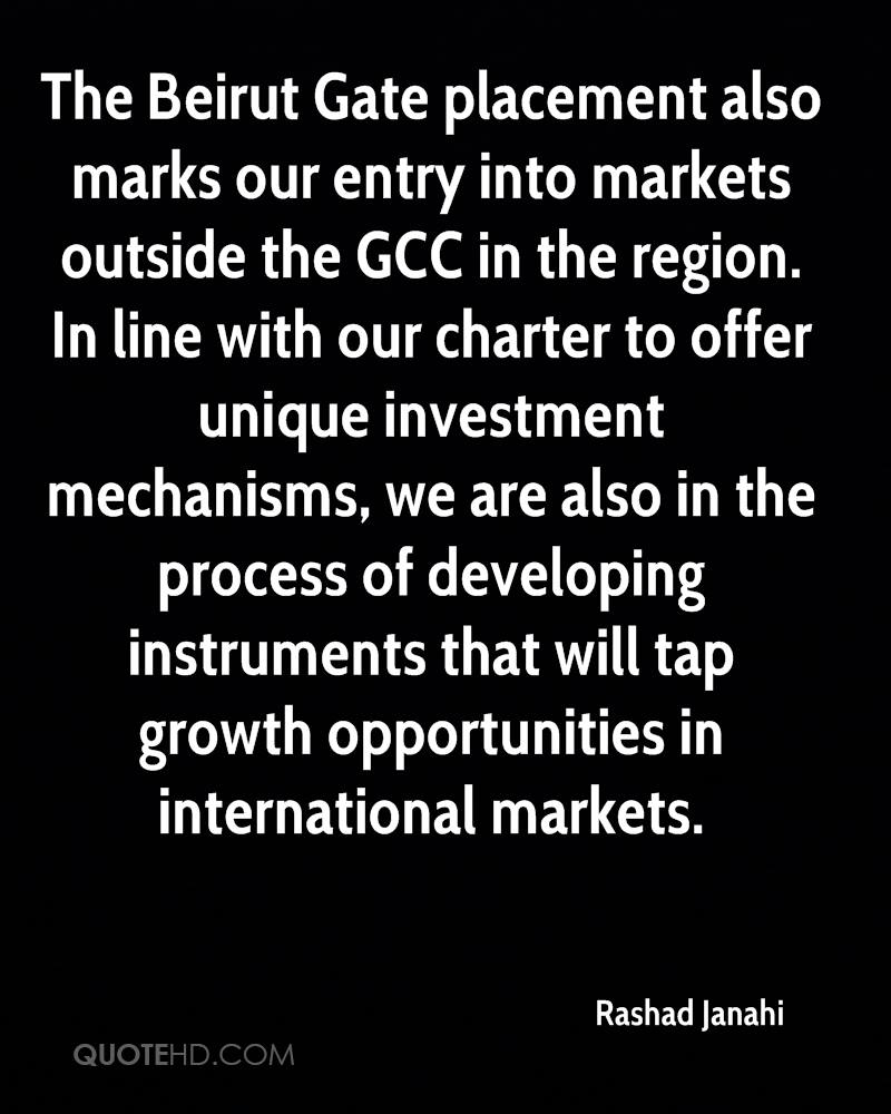 The Beirut Gate placement also marks our entry into markets outside the GCC in the region. In line with our charter to offer unique investment mechanisms, we are also in the process of developing instruments that will tap growth opportunities in international markets.