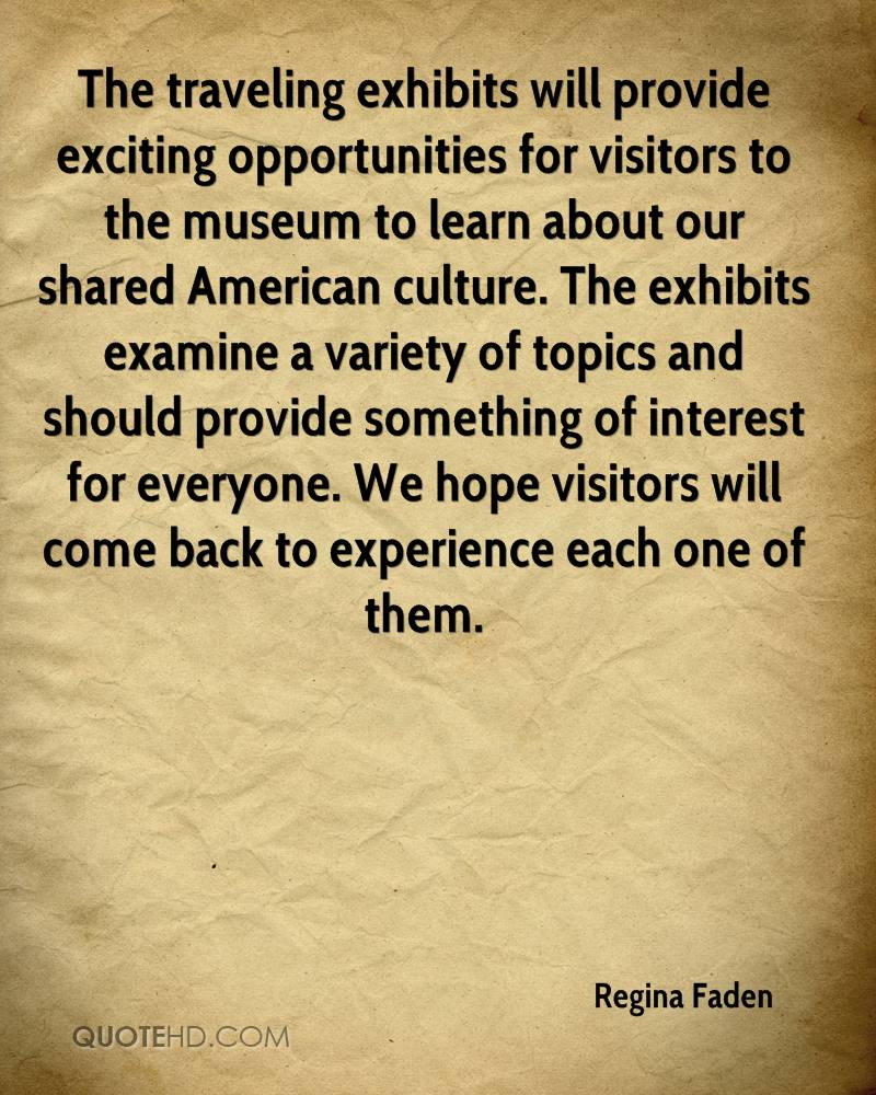 The traveling exhibits will provide exciting opportunities for visitors to the museum to learn about our shared American culture. The exhibits examine a variety of topics and should provide something of interest for everyone. We hope visitors will come back to experience each one of them.