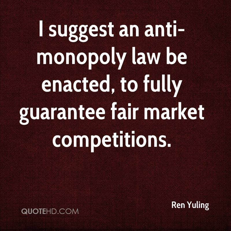 I suggest an anti-monopoly law be enacted, to fully guarantee fair market competitions.