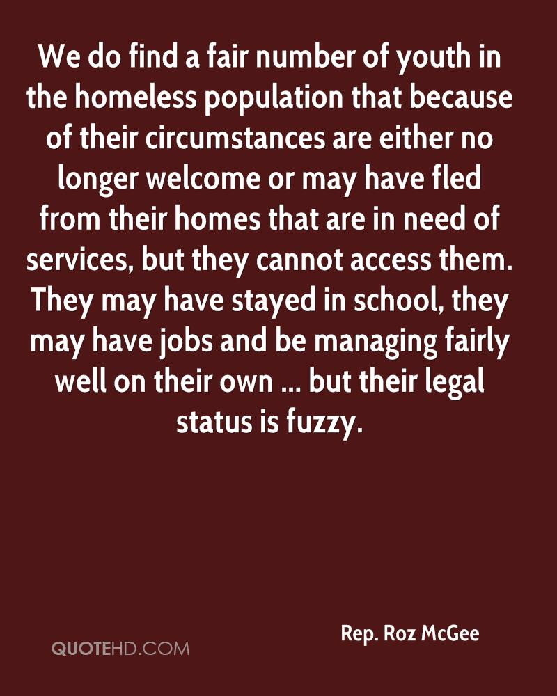 We do find a fair number of youth in the homeless population that because of their circumstances are either no longer welcome or may have fled from their homes that are in need of services, but they cannot access them. They may have stayed in school, they may have jobs and be managing fairly well on their own ... but their legal status is fuzzy.