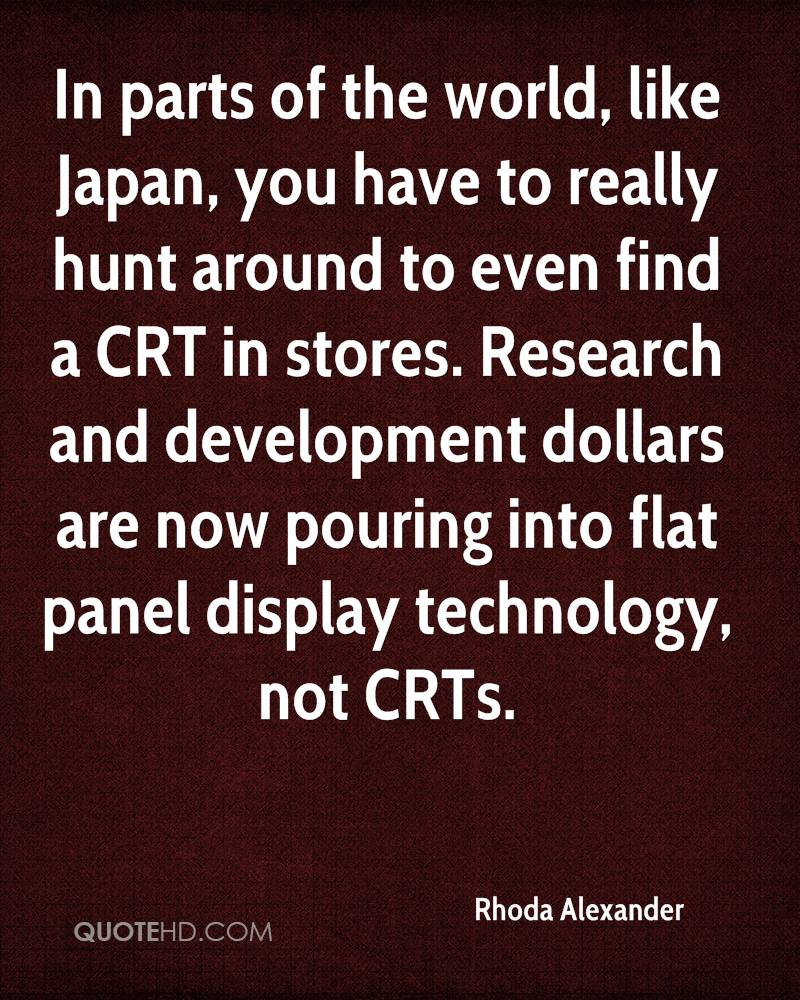 In parts of the world, like Japan, you have to really hunt around to even find a CRT in stores. Research and development dollars are now pouring into flat panel display technology, not CRTs.