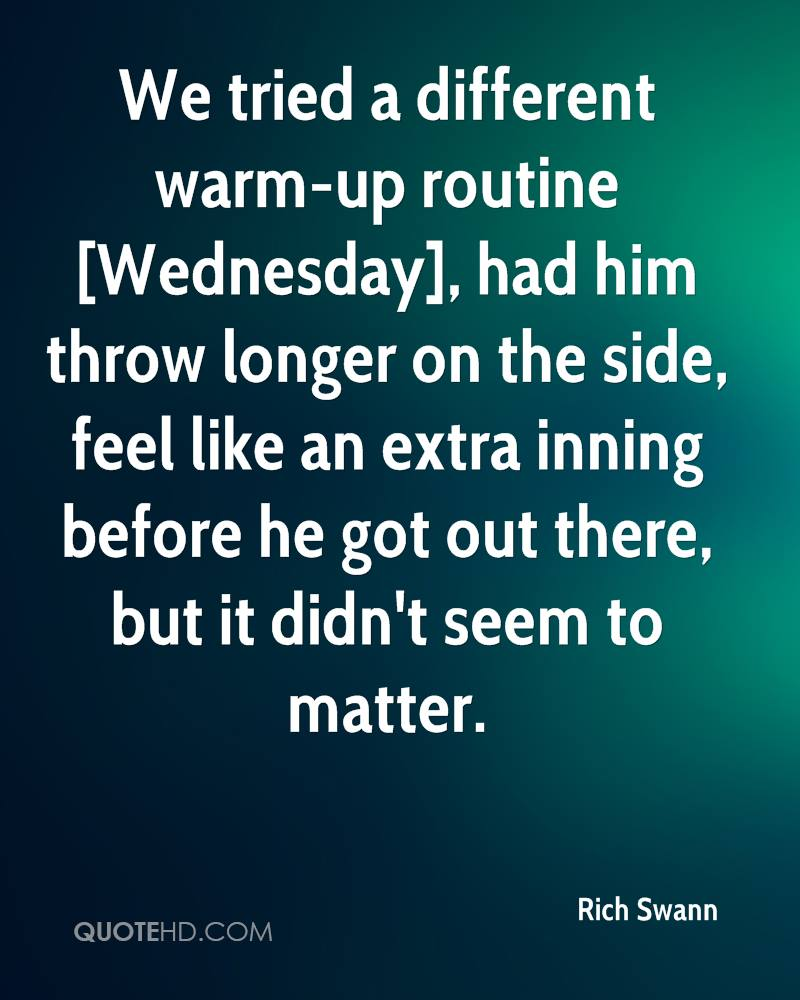 We tried a different warm-up routine [Wednesday], had him throw longer on the side, feel like an extra inning before he got out there, but it didn't seem to matter.
