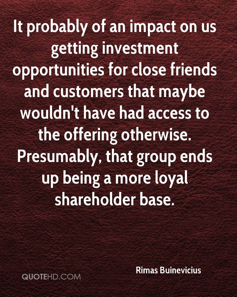 It probably of an impact on us getting investment opportunities for close friends and customers that maybe wouldn't have had access to the offering otherwise. Presumably, that group ends up being a more loyal shareholder base.