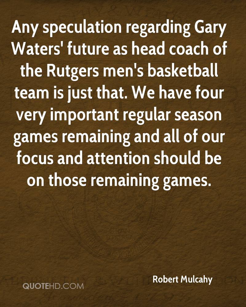 Any speculation regarding Gary Waters' future as head coach of the Rutgers men's basketball team is just that. We have four very important regular season games remaining and all of our focus and attention should be on those remaining games.